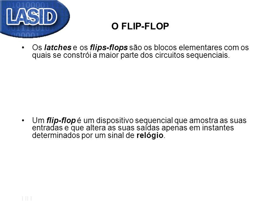 O FLIP-FLOP Os latches e os flips-flops são os blocos elementares com os quais se constrói a maior parte dos circuitos sequenciais. Um flip-flop é um