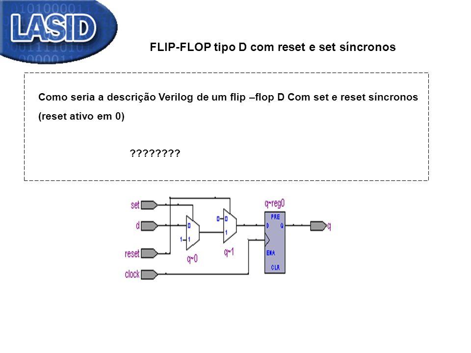 FLIP-FLOP tipo D com reset e set síncronos Como seria a descrição Verilog de um flip –flop D Com set e reset síncronos (reset ativo em 0) ???????? Des
