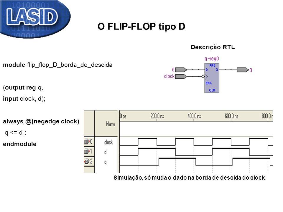 FLIP-FLOP tipo D com reset e set assíncronos Descrição RTL moduleFlip_Flop_D_com_reset_e_set_assincronos (output reg q, input d, reset, set, clock); always @(posedge clock, negedge reset, posedge set) begin if (~reset) q <= 0 ; else if (set) q <= 1; else q <= d; end endmodule