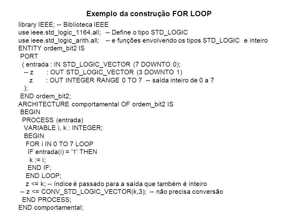 Exemplo da construção FOR LOOP library IEEE; -- Biblioteca IEEE use ieee.std_logic_1164.all; -- Define o tipo STD_LOGIC use ieee.std_logic_arith.all; -- e funções envolvendo os tipos STD_LOGIC e inteiro ENTITY ordem_bit2 IS PORT ( entrada : IN STD_LOGIC_VECTOR (7 DOWNTO 0); -- z : OUT STD_LOGIC_VECTOR (3 DOWNTO 1) z : OUT INTEGER RANGE 0 TO 7 -- saída inteiro de 0 a 7 ); END ordem_bit2; ARCHITECTURE comportamental OF ordem_bit2 IS BEGIN PROCESS (entrada) VARIABLE i, k : INTEGER; BEGIN FOR i IN 0 TO 7 LOOP IF entrada(i) = 1 THEN k := i; END IF; END LOOP; z <= k; -- índice é passado para a saída que também é inteiro -- z <= CONV_STD_LOGIC_VECTOR(k,3); -- não precisa conversão END PROCESS; END comportamental;