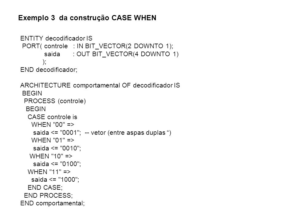 Exemplo 4 da construção CASE WHEN library IEEE; use ieee.std_logic_1164.all; ENTITY decodificador IS PORT( controle : IN STD_LOGIC_VECTOR(2 DOWNTO 1); saida : OUT STD_LOGIC_VECTOR(4 DOWNTO 1) ); END decodificador; ARCHITECTURE comportamental OF decodificador IS BEGIN PROCESS (controle) BEGIN CASE controle is WHEN 00 => saida <= 0001 ; -- vetor (entre aspas duplas ) WHEN 01 => saida <= 0010 ; WHEN 10 => saida <= 0100 ; WHEN 11 => saida <= 1000 ; END CASE; END PROCESS; END comportamental;