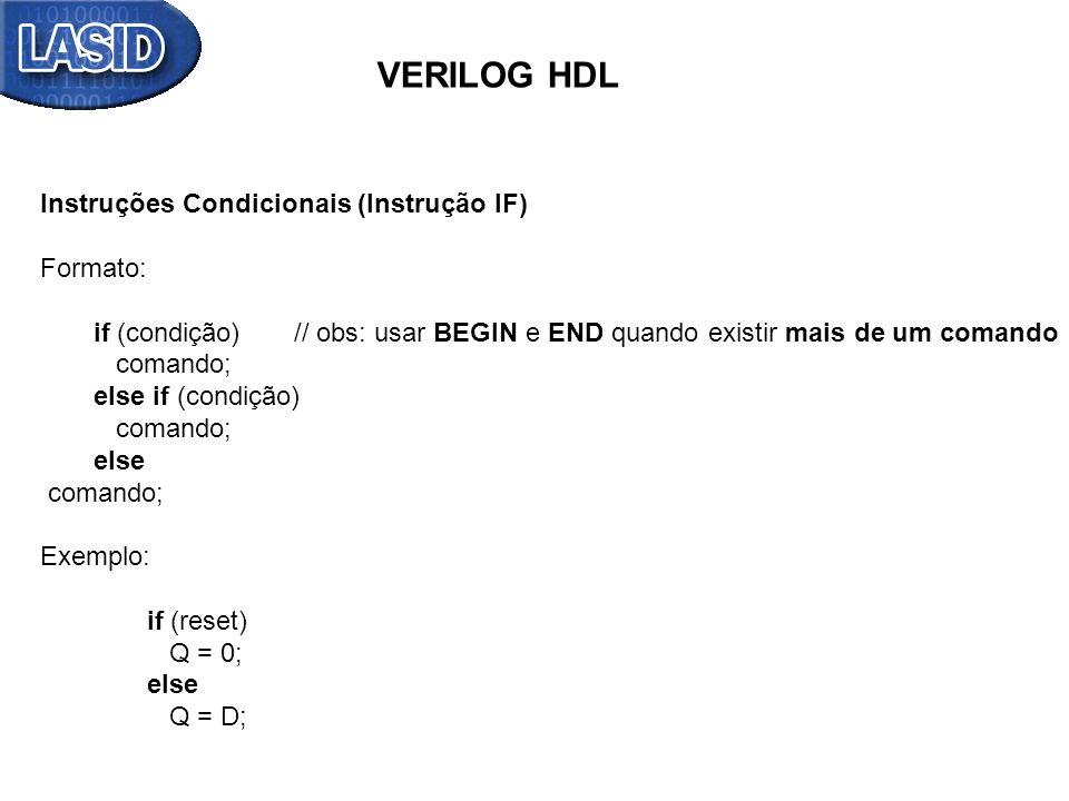 VERILOG HDL Instruções Condicionais (Instrução IF) Formato: if (condição) // obs: usar BEGIN e END quando existir mais de um comando comando; else if