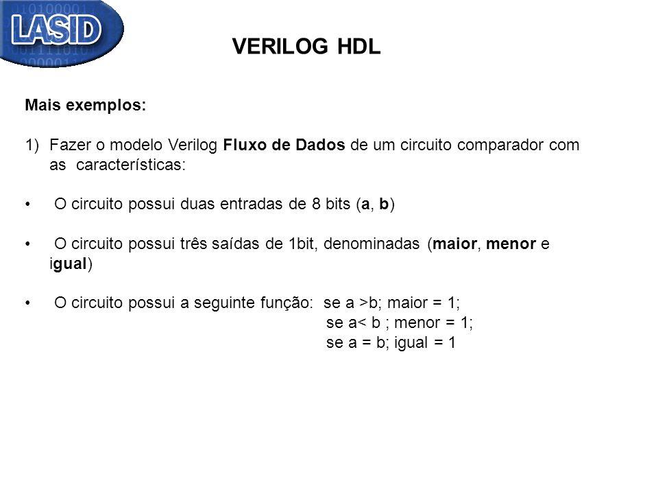 VERILOG HDL Mais exemplos: 1)Fazer o modelo Verilog Fluxo de Dados de um circuito comparador com as características: O circuito possui duas entradas d