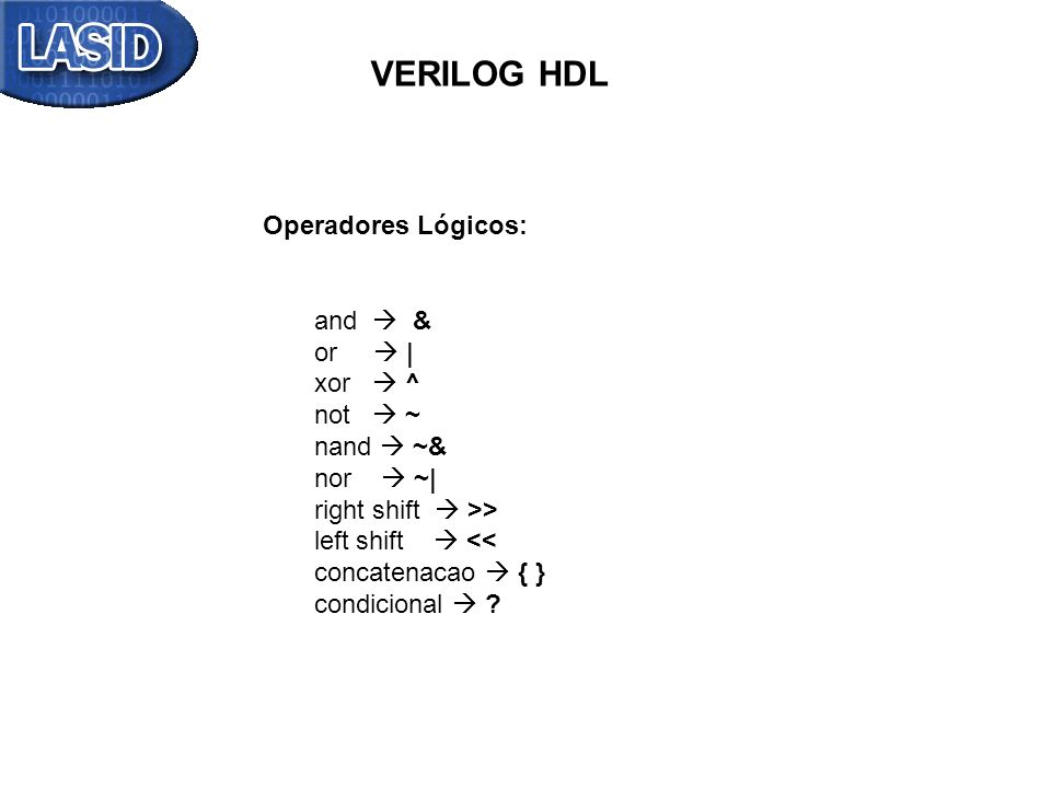 VERILOG HDL Operadores Lógicos: and & or | xor ^ not ~ nand ~& nor ~| right shift >> left shift << concatenacao { } condicional ?