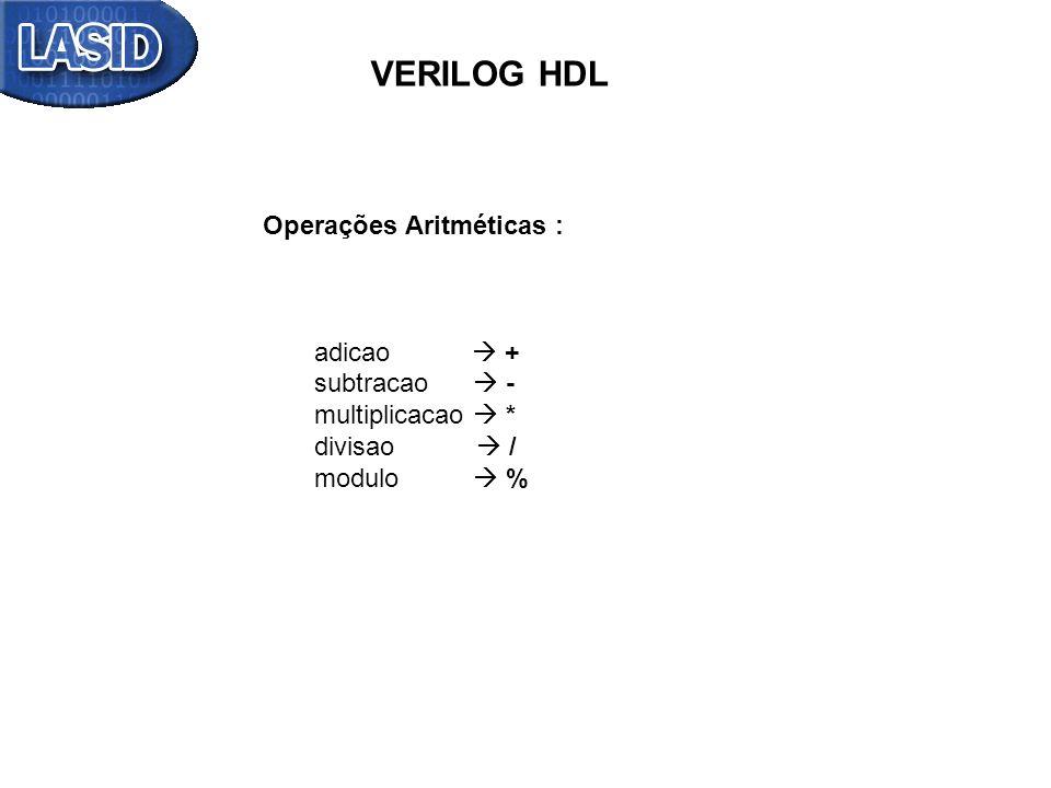 VERILOG HDL Operações Aritméticas : adicao + subtracao - multiplicacao * divisao / modulo %