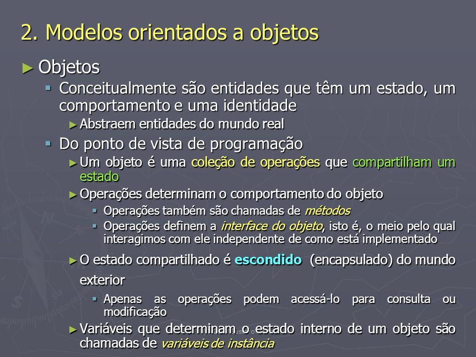 (C) 2008 Gustavo Motta9 Objetos Objetos Conceitualmente são entidades que têm um estado, um comportamento e uma identidade Conceitualmente são entidades que têm um estado, um comportamento e uma identidade Abstraem entidades do mundo real Abstraem entidades do mundo real Do ponto de vista de programação Do ponto de vista de programação Um objeto é uma coleção de operações que compartilham um estado Um objeto é uma coleção de operações que compartilham um estado Operações determinam o comportamento do objeto Operações determinam o comportamento do objeto Operações também são chamadas de métodos Operações também são chamadas de métodos Operações definem a interface do objeto, isto é, o meio pelo qual interagimos com ele independente de como está implementado Operações definem a interface do objeto, isto é, o meio pelo qual interagimos com ele independente de como está implementado O estado compartilhado é escondido (encapsulado) do mundo exterior O estado compartilhado é escondido (encapsulado) do mundo exterior Apenas as operações podem acessá-lo para consulta ou modificação Apenas as operações podem acessá-lo para consulta ou modificação Variáveis que determinam o estado interno de um objeto são chamadas de variáveis de instância Variáveis que determinam o estado interno de um objeto são chamadas de variáveis de instância 2.