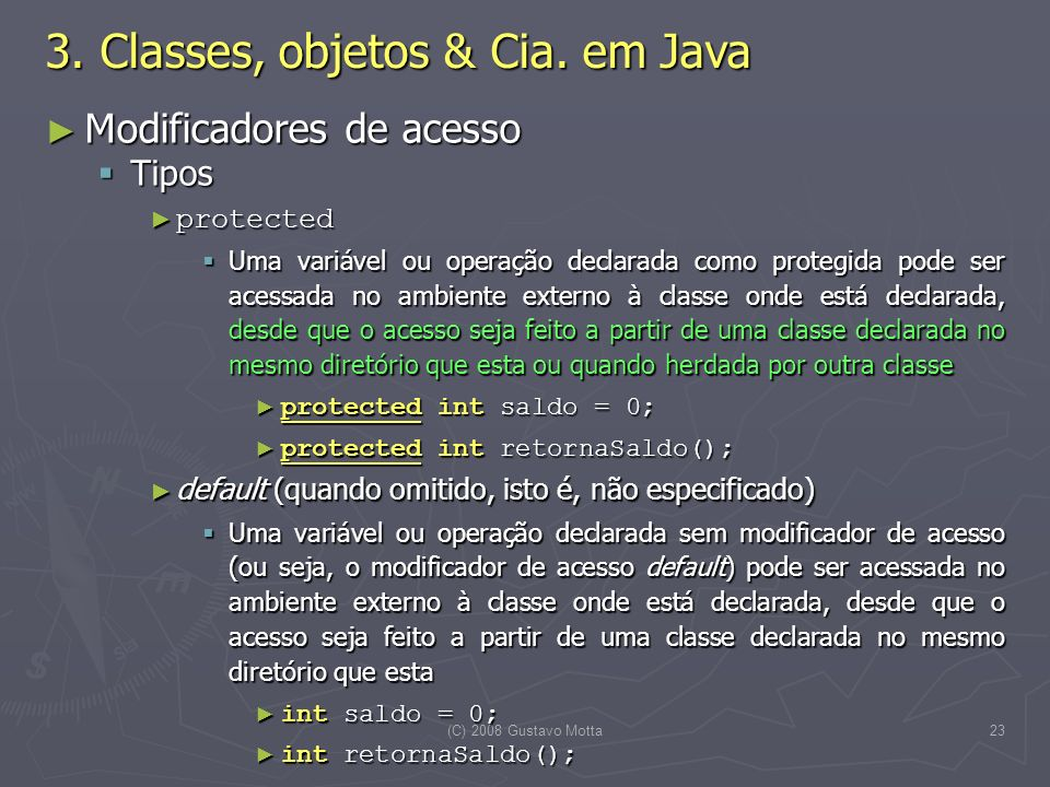 (C) 2008 Gustavo Motta23 Modificadores de acesso Modificadores de acesso Tipos Tipos protected protected Uma variável ou operação declarada como prote