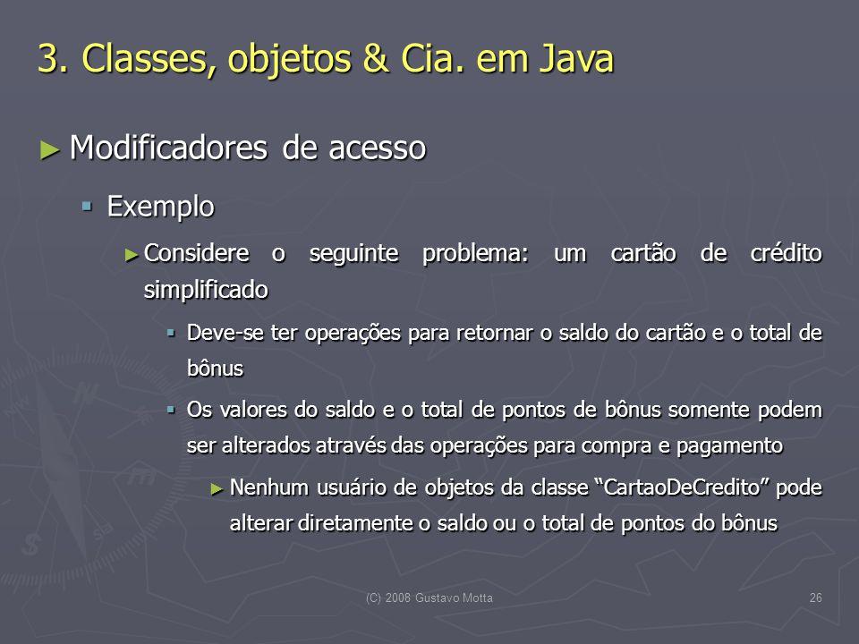 (C) 2008 Gustavo Motta26 Modificadores de acesso Modificadores de acesso Exemplo Exemplo Considere o seguinte problema: um cartão de crédito simplific
