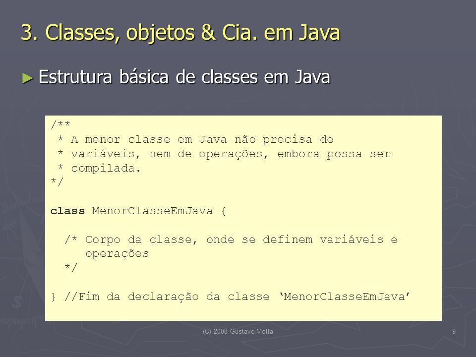 (C) 2008 Gustavo Motta9 Estrutura básica de classes em Java Estrutura básica de classes em Java 3. Classes, objetos & Cia. em Java /** * A menor class