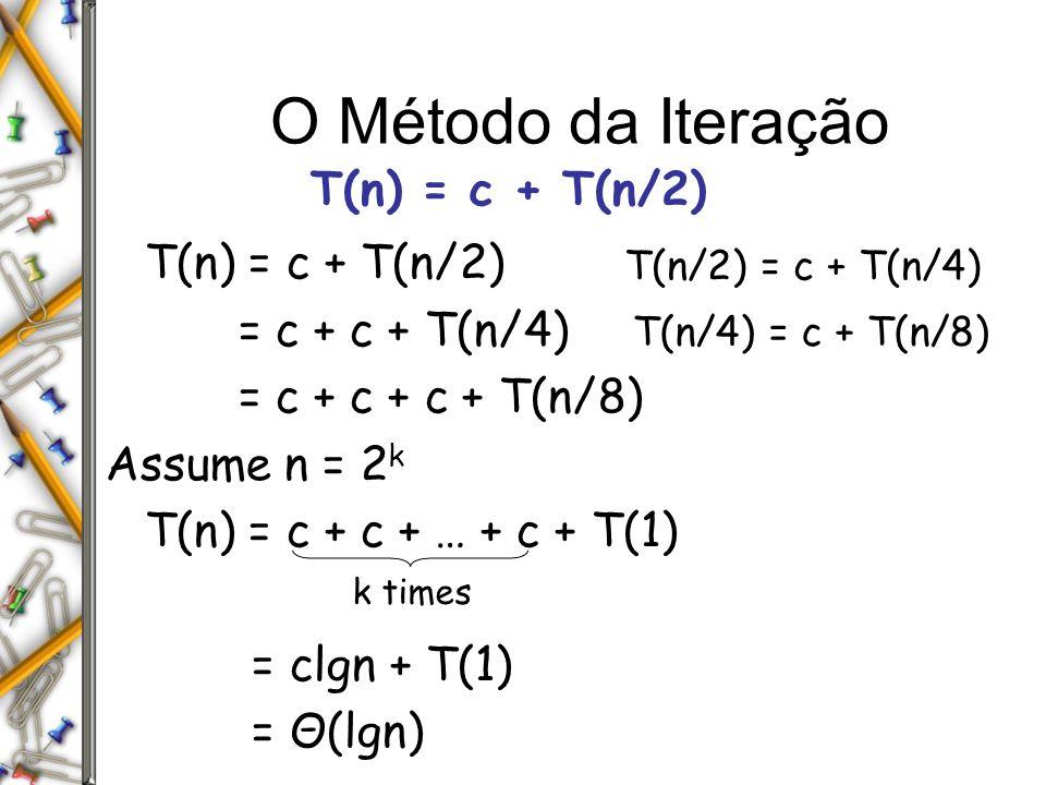 O Método da Iteração T(n) = c + T(n/2) = c + c + T(n/4) = c + c + c + T(n/8) Assume n = 2 k T(n) = c + c + … + c + T(1) = clgn + T(1) = Θ(lgn) k times T(n/2) = c + T(n/4) T(n/4) = c + T(n/8)