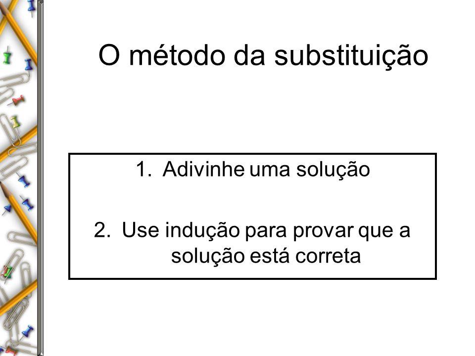 O método da substituição 1.Adivinhe uma solução 2.Use indução para provar que a solução está correta
