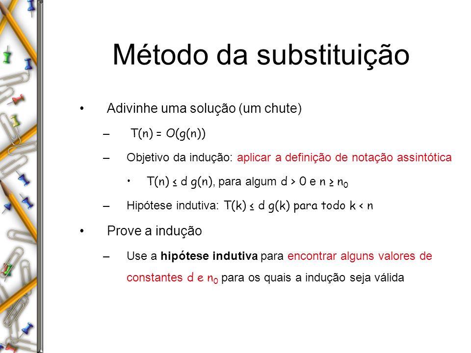 Método da substituição Adivinhe uma solução (um chute) – T(n) = O(g(n)) –Objetivo da indução: aplicar a definição de notação assintótica T(n) d g(n), para algum d > 0 e n n 0 –Hipótese indutiva: T(k) d g(k) para todo k < n Prove a indução –Use a hipótese indutiva para encontrar alguns valores de constantes d e n 0 para os quais a indução seja válida
