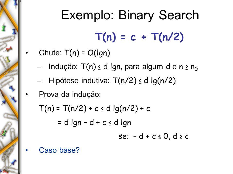 Exemplo: Binary Search T(n) = c + T(n/2) Chute: T(n) = O(lgn) –Indução: T(n) d lgn, para algum d e n n 0 –Hipótese indutiva: T(n/2) d lg(n/2) Prova da indução: T(n) = T(n/2) + c d lg(n/2) + c = d lgn – d + c d lgn se : – d + c 0, d c Caso base?