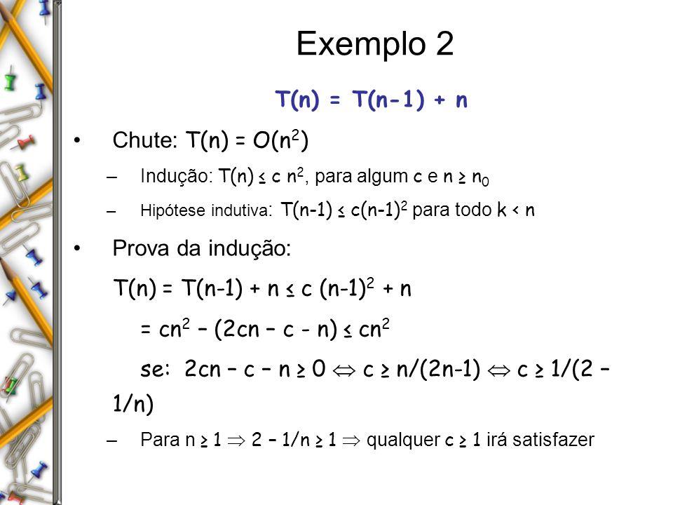 Exemplo 2 T(n) = T(n-1) + n Chute: T(n) = O(n 2 ) –Indução: T(n) c n 2, para algum c e n n 0 –Hipótese indutiva : T(n-1) c(n-1) 2 para todo k < n Prov