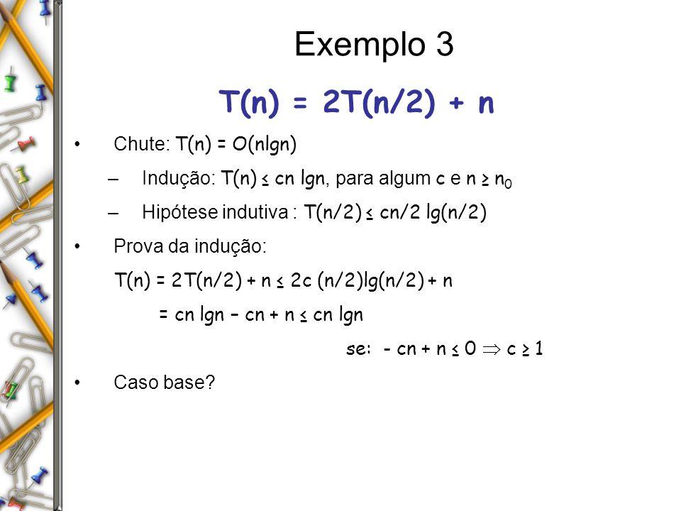 Exemplo 3 T(n) = 2T(n/2) + n Chute: T(n) = O(nlgn) –Indução: T(n) cn lgn, para algum c e n n 0 –Hipótese indutiva : T(n/2) cn/2 lg(n/2) Prova da induç