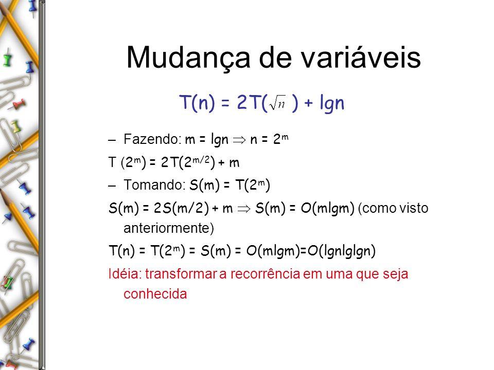 Mudança de variáveis –Fazendo: m = lgn n = 2 m T ( 2 m ) = 2T(2 m/2 ) + m –Tomando: S(m) = T(2 m ) S(m) = 2S(m/2) + m S(m) = O(mlgm) (como visto anteriormente) T(n) = T(2 m ) = S(m) = O(mlgm)=O(lgnlglgn) Idéia: transformar a recorrência em uma que seja conhecida T(n) = 2T( ) + lgn