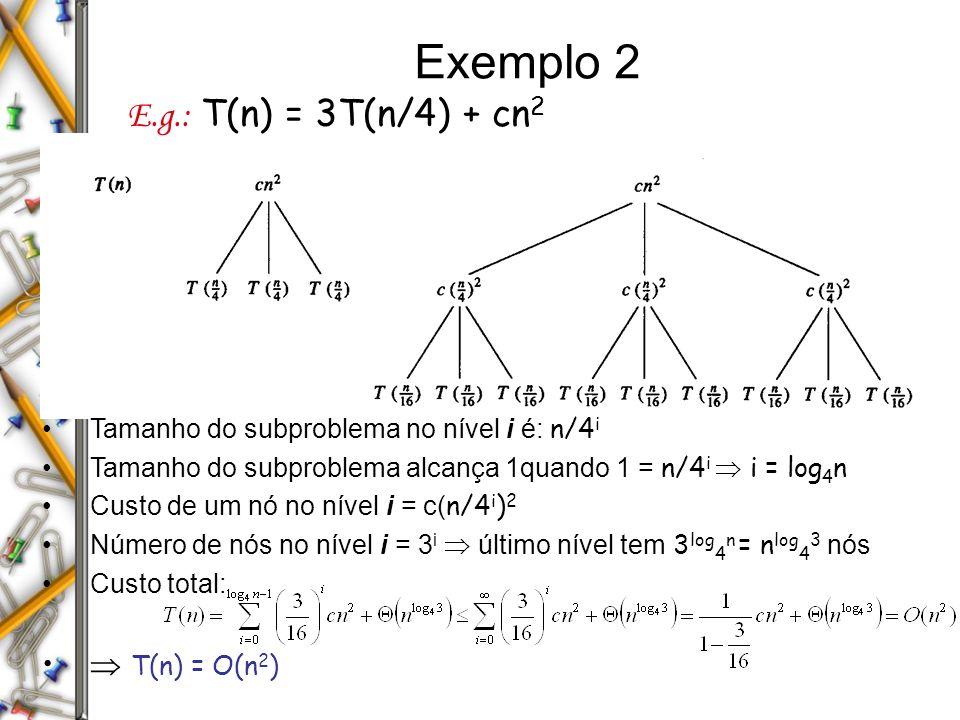 Exemplo 2 E.g.: T(n) = 3T(n/4) + cn 2 Tamanho do subproblema no nível i é: n/4 i Tamanho do subproblema alcança 1quando 1 = n/4 i i = log 4 n Custo de um nó no nível i = c( n/4 i ) 2 Número de nós no nível i = 3 i último nível tem 3 log 4 n = n log 4 3 nós Custo total: T(n) = O(n 2 )