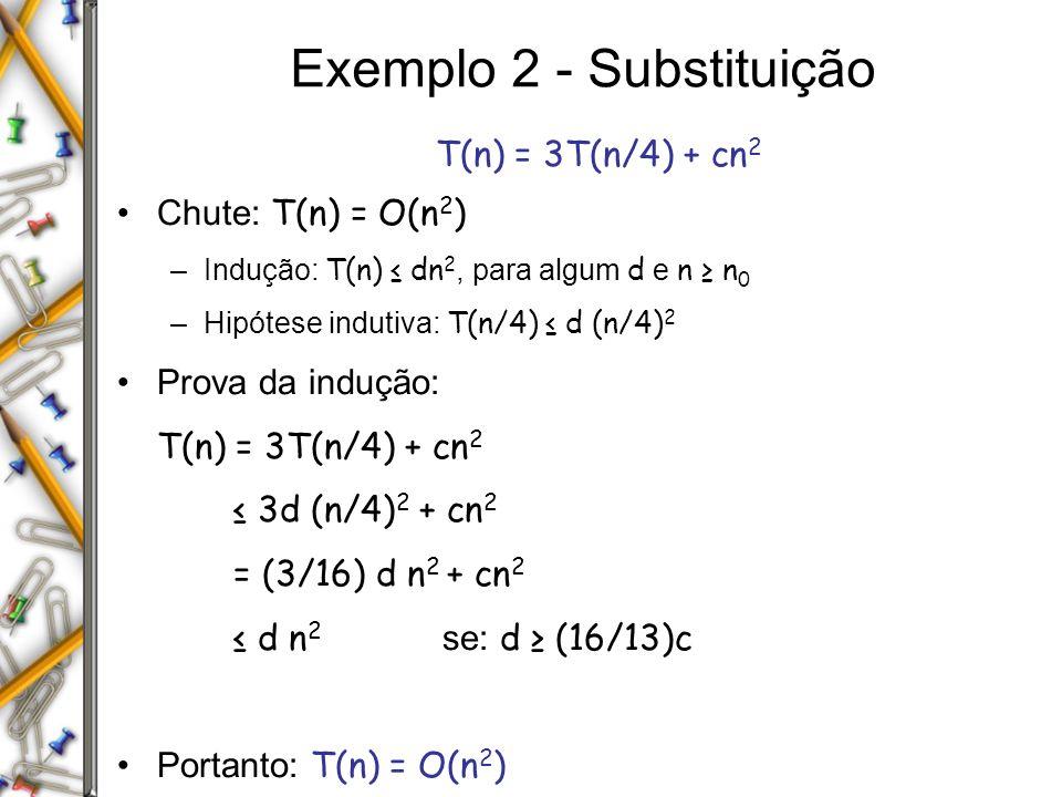 Exemplo 2 - Substituição T(n) = 3T(n/4) + cn 2 Chute: T(n) = O(n 2 ) –Indução: T(n) dn 2, para algum d e n n 0 –Hipótese indutiva: T(n/4) d (n/4) 2 Prova da indução: T(n) = 3T(n/4) + cn 2 3d (n/4) 2 + cn 2 = (3/16) d n 2 + cn 2 d n 2 se: d (16/13)c Portanto: T(n) = O(n 2 )