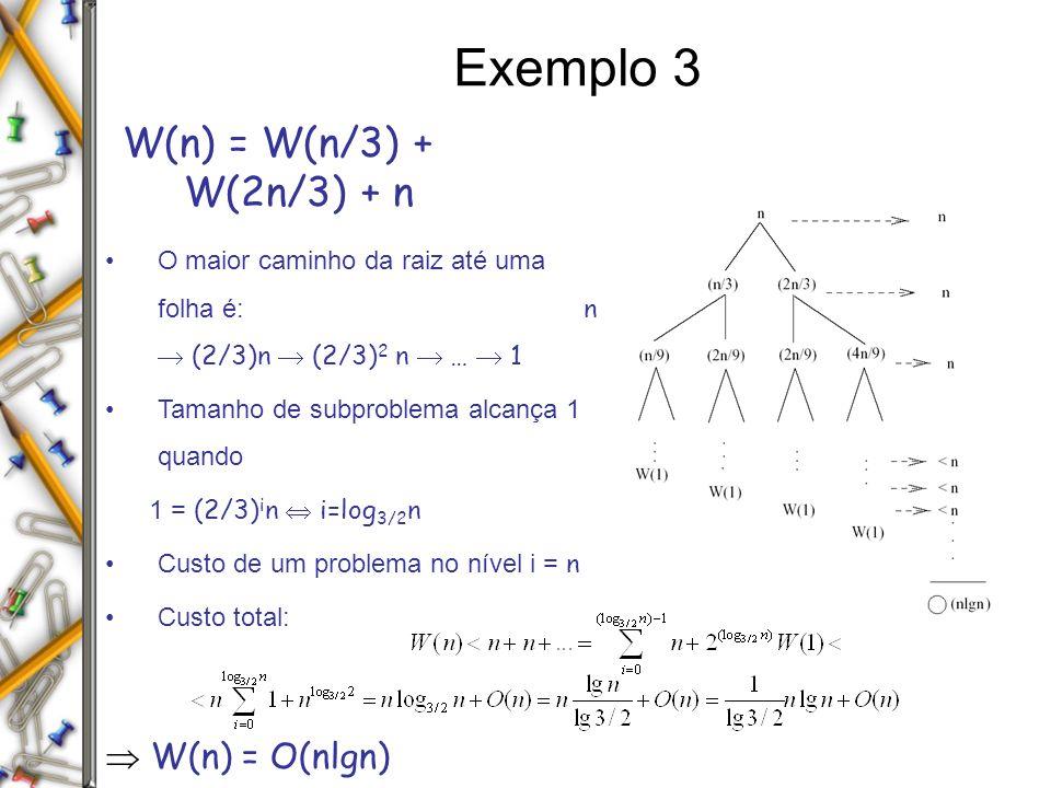 Exemplo 3 W(n) = W(n/3) + W(2n/3) + n O maior caminho da raiz até uma folha é: n (2/3)n (2/3) 2 n … 1 Tamanho de subproblema alcança 1 quando 1 = (2/3) i n i=log 3/2 n Custo de um problema no nível i = n Custo total: W(n) = O(nlgn)