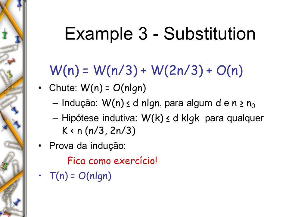 Example 3 - Substitution W(n) = W(n/3) + W(2n/3) + O(n) Chute: W(n) = O(nlgn) –Indução: W(n) d nlgn, para algum d e n n 0 –Hipótese indutiva: W(k) d klgk para qualquer K < n (n/3, 2n/3) Prova da indução: Fica como exercício.