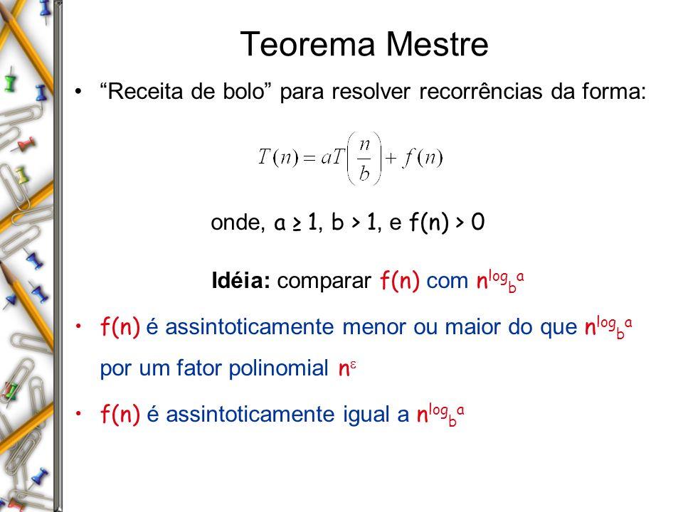 Teorema Mestre Receita de bolo para resolver recorrências da forma: onde, a 1, b > 1, e f(n) > 0 Idéia: comparar f(n) com n log b a f(n) é assintoticamente menor ou maior do que n log b a por um fator polinomial n f(n) é assintoticamente igual a n log b a