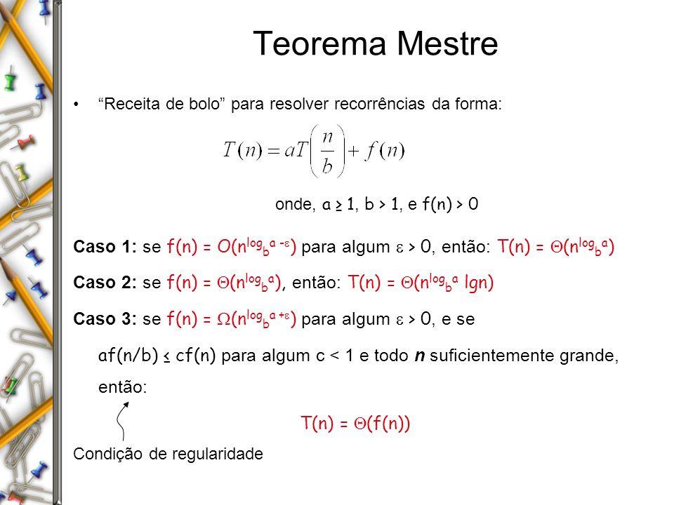 Teorema Mestre Receita de bolo para resolver recorrências da forma: onde, a 1, b > 1, e f(n) > 0 Caso 1: se f(n) = O(n log b a - ) para algum > 0, ent