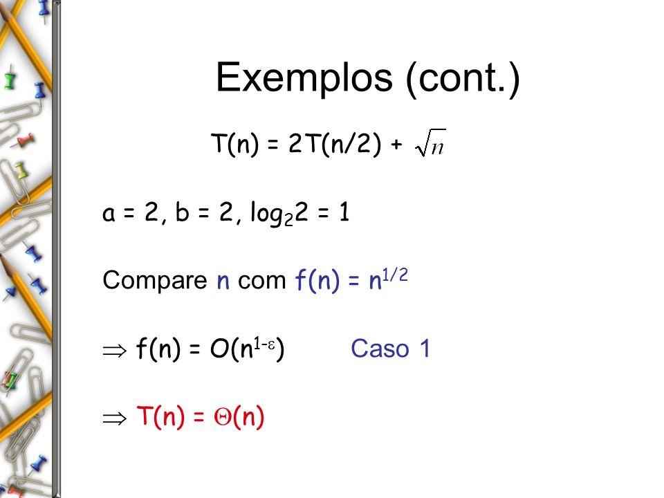 Exemplos (cont.) T(n) = 2T(n/2) + a = 2, b = 2, log 2 2 = 1 Compare n com f(n) = n 1/2 f(n) = O(n 1- ) Caso 1 T(n) = (n)