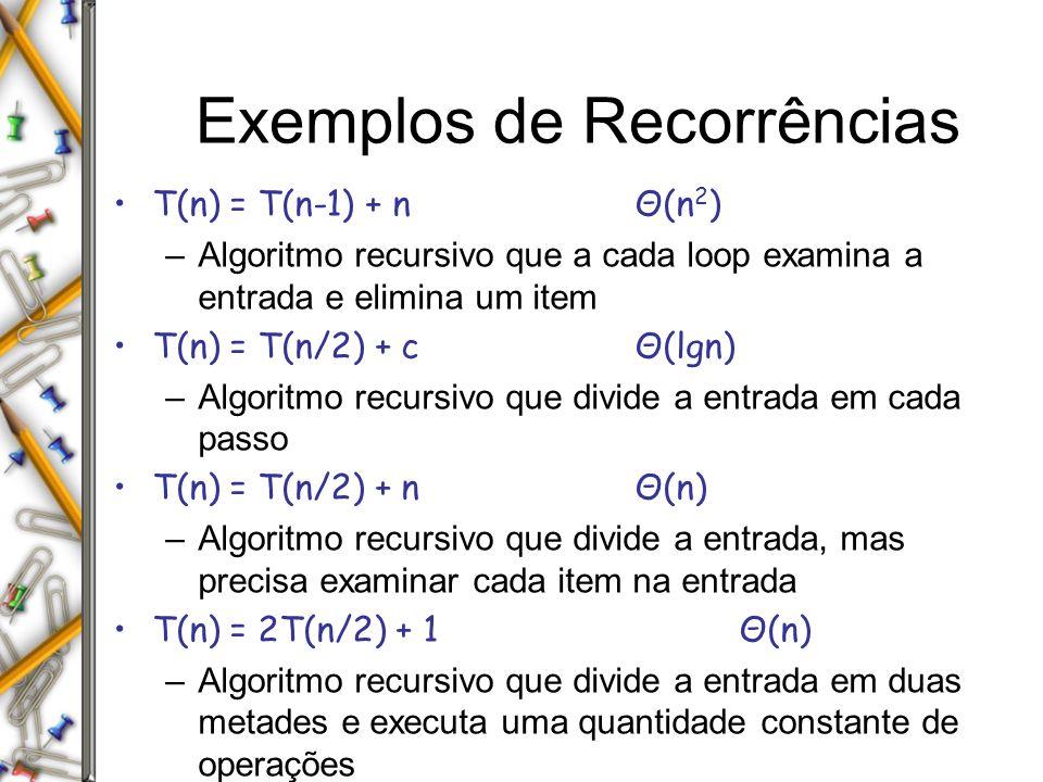 Exemplos de Recorrências T(n) = T(n-1) + nΘ(n 2 ) –Algoritmo recursivo que a cada loop examina a entrada e elimina um item T(n) = T(n/2) + cΘ(lgn) –Algoritmo recursivo que divide a entrada em cada passo T(n) = T(n/2) + nΘ(n) –Algoritmo recursivo que divide a entrada, mas precisa examinar cada item na entrada T(n) = 2T(n/2) + 1Θ(n) –Algoritmo recursivo que divide a entrada em duas metades e executa uma quantidade constante de operações