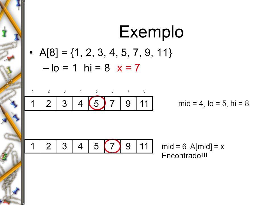 Exemplo A[8] = {1, 2, 3, 4, 5, 7, 9, 11} –lo = 1hi = 8 x = 7 mid = 4, lo = 5, hi = 8mid = 6, A[mid] = x Encontrado!!! 119754321 9754321 12345678