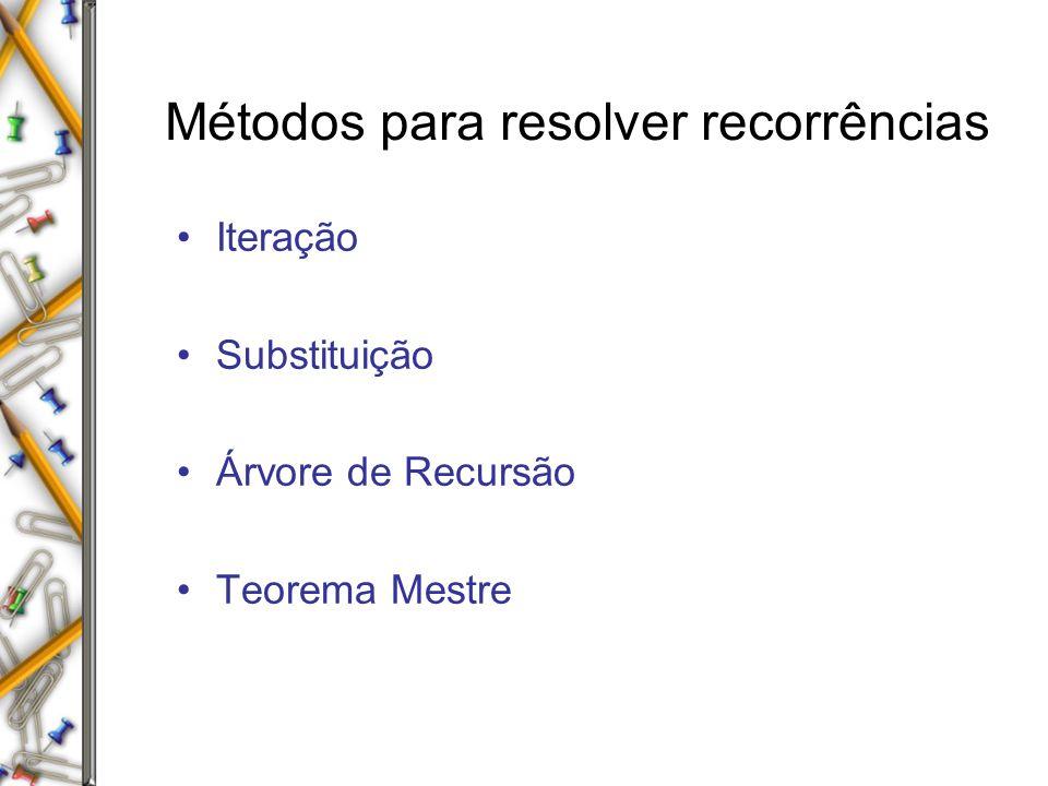 Métodos para resolver recorrências Iteração Substituição Árvore de Recursão Teorema Mestre