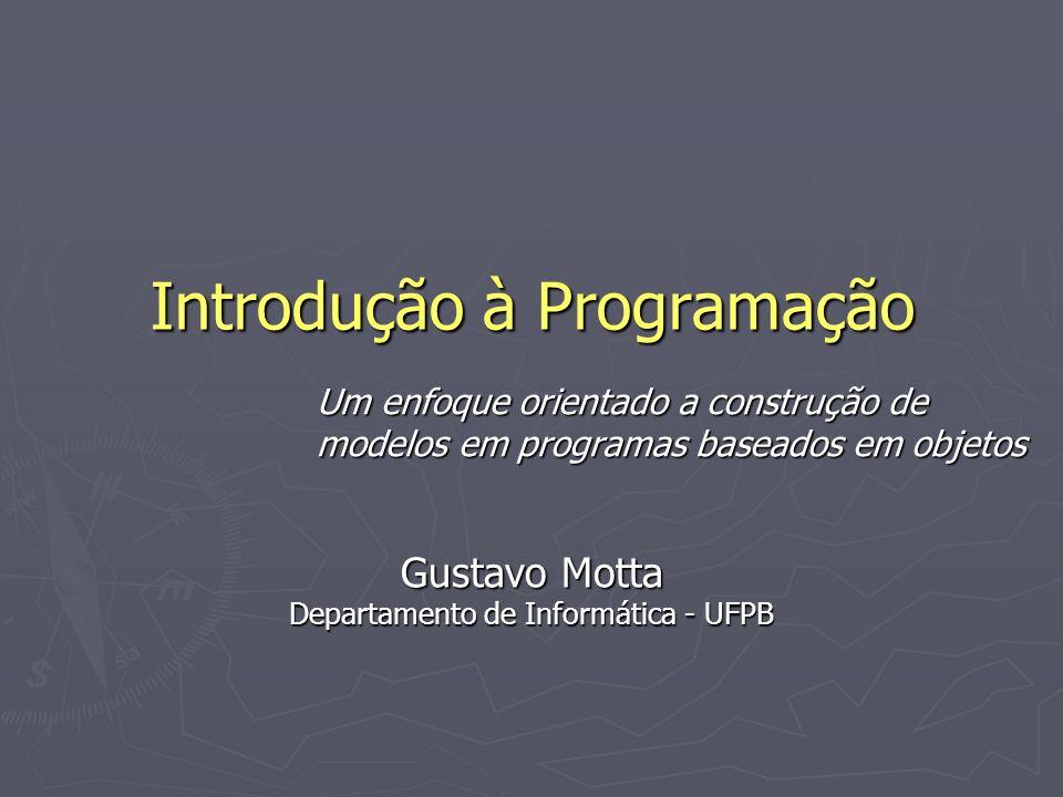 Introdução à Programação Um enfoque orientado a construção de modelos em programas baseados em objetos Gustavo Motta Departamento de Informática - UFPB