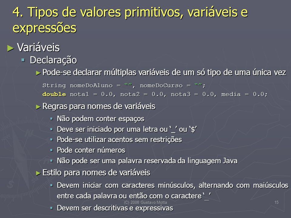 (C) 2008 Gustavo Motta15 Variáveis Variáveis Declaração Declaração Pode-se declarar múltiplas variáveis de um só tipo de uma única vez Pode-se declarar múltiplas variáveis de um só tipo de uma única vez String nomeDoAluno =, nomeDoCurso = ; double nota1 = 0.0, nota2 = 0.0, nota3 = 0.0, media = 0.0; Regras para nomes de variáveis Regras para nomes de variáveis Não podem conter espaços Não podem conter espaços Deve ser iniciado por uma letra ou _ ou $ Deve ser iniciado por uma letra ou _ ou $ Pode-se utilizar acentos sem restrições Pode-se utilizar acentos sem restrições Pode conter números Pode conter números Não pode ser uma palavra reservada da linguagem Java Não pode ser uma palavra reservada da linguagem Java Estilo para nomes de variáveis Estilo para nomes de variáveis Devem iniciar com caracteres minúsculos, alternando com maiúsculos entre cada palavra ou então com o caractere _ Devem iniciar com caracteres minúsculos, alternando com maiúsculos entre cada palavra ou então com o caractere _ Devem ser descritivas e expressivas Devem ser descritivas e expressivas 4.