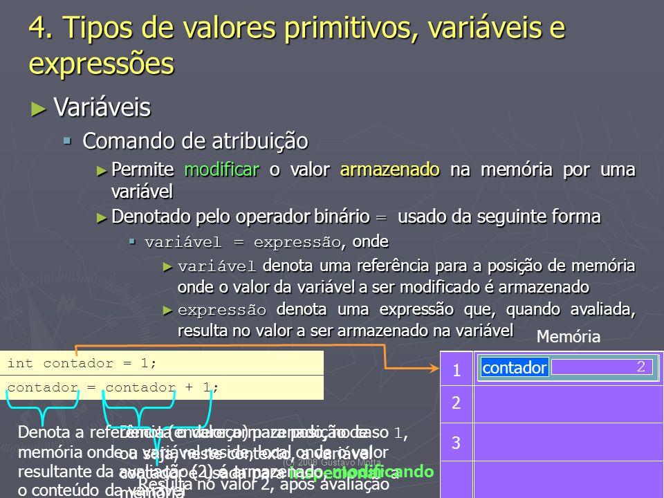 (C) 2008 Gustavo Motta16 Variáveis Variáveis Comando de atribuição Comando de atribuição Permite modificar o valor armazenado na memória por uma variável Permite modificar o valor armazenado na memória por uma variável Denotado pelo operador binário = usado da seguinte forma Denotado pelo operador binário = usado da seguinte forma variável = expressão, onde variável = expressão, onde variável denota uma referência para a posição de memória onde o valor da variável a ser modificado é armazenado variável denota uma referência para a posição de memória onde o valor da variável a ser modificado é armazenado expressão denota uma expressão que, quando avaliada, resulta no valor a ser armazenado na variável expressão denota uma expressão que, quando avaliada, resulta no valor a ser armazenado na variável 4.