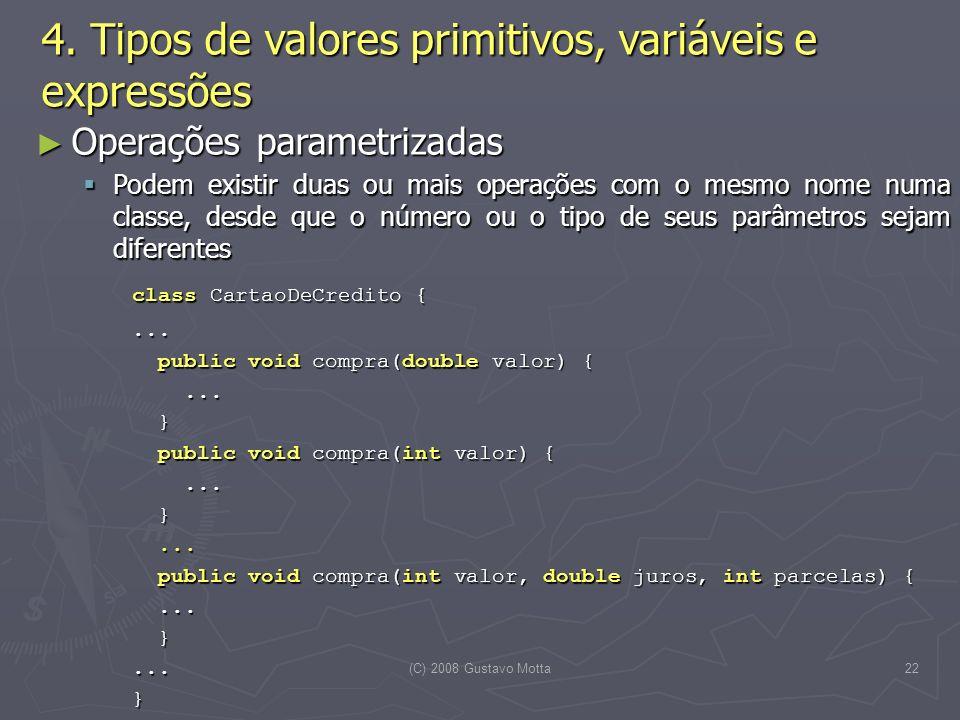 (C) 2008 Gustavo Motta22 Operações parametrizadas Operações parametrizadas Podem existir duas ou mais operações com o mesmo nome numa classe, desde que o número ou o tipo de seus parâmetros sejam diferentes Podem existir duas ou mais operações com o mesmo nome numa classe, desde que o número ou o tipo de seus parâmetros sejam diferentes class CartaoDeCredito {...