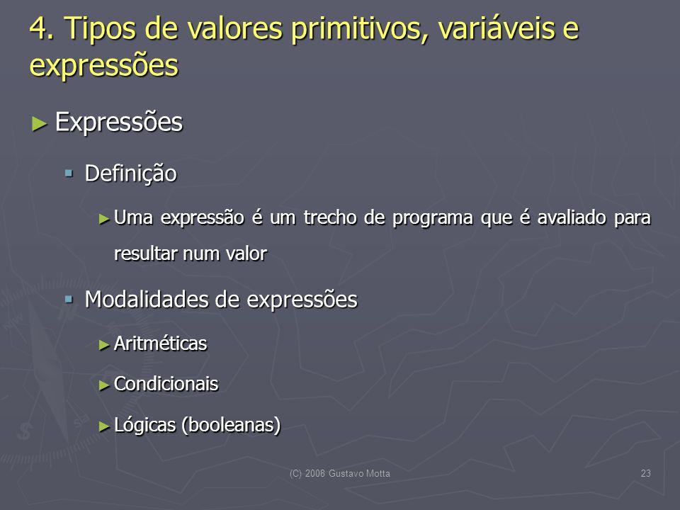 (C) 2008 Gustavo Motta23 Expressões Expressões Definição Definição Uma expressão é um trecho de programa que é avaliado para resultar num valor Uma expressão é um trecho de programa que é avaliado para resultar num valor Modalidades de expressões Modalidades de expressões Aritméticas Aritméticas Condicionais Condicionais Lógicas (booleanas) Lógicas (booleanas) 4.