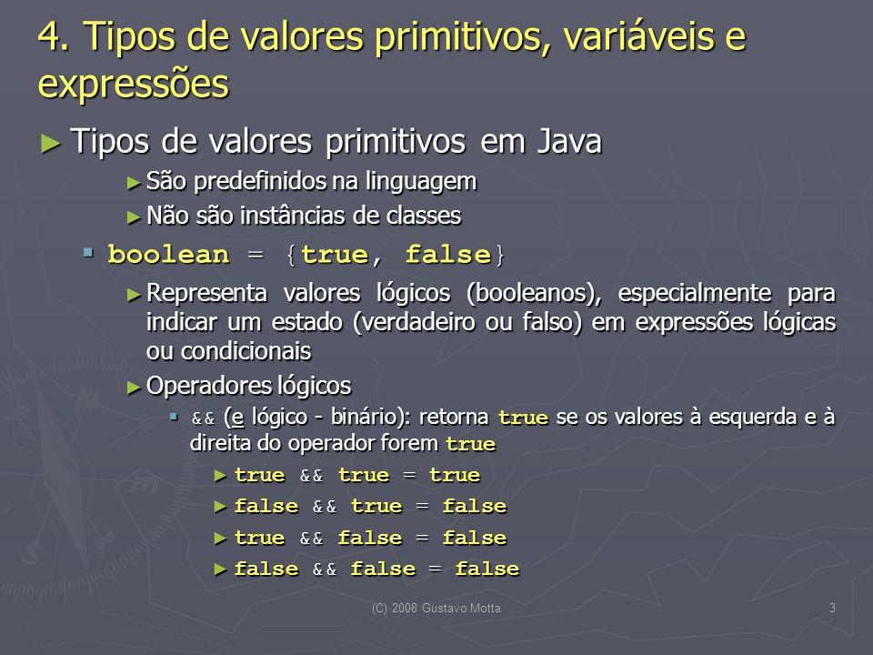 (C) 2008 Gustavo Motta14 Variáveis Variáveis Definição Definição Uma variável é uma entidade que armazena um valor, que pode ser inspecionado ou modificado sempre que desejado Uma variável é uma entidade que armazena um valor, que pode ser inspecionado ou modificado sempre que desejado Declaração Declaração Deve-se indicar o tipo da variável seguido do nome e de uma cláusula de inicialização, que é opcional Deve-se indicar o tipo da variável seguido do nome e de uma cláusula de inicialização, que é opcional String nomeDoAluno = ; int matriculaAluno; boolean éBolsista = false; double media = 0.0; Lampada lamp = new Lampada(); Embora opcional, jamais deixe de inicializar uma variável quando de sua declaração Embora opcional, jamais deixe de inicializar uma variável quando de sua declaração 4.