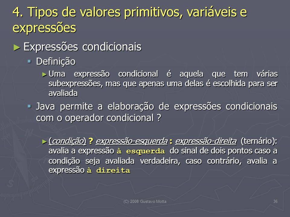 (C) 2008 Gustavo Motta36 Expressões condicionais Expressões condicionais Definição Definição Uma expressão condicional é aquela que tem várias subexpressões, mas que apenas uma delas é escolhida para ser avaliada Uma expressão condicional é aquela que tem várias subexpressões, mas que apenas uma delas é escolhida para ser avaliada Java permite a elaboração de expressões condicionais com o operador condicional .