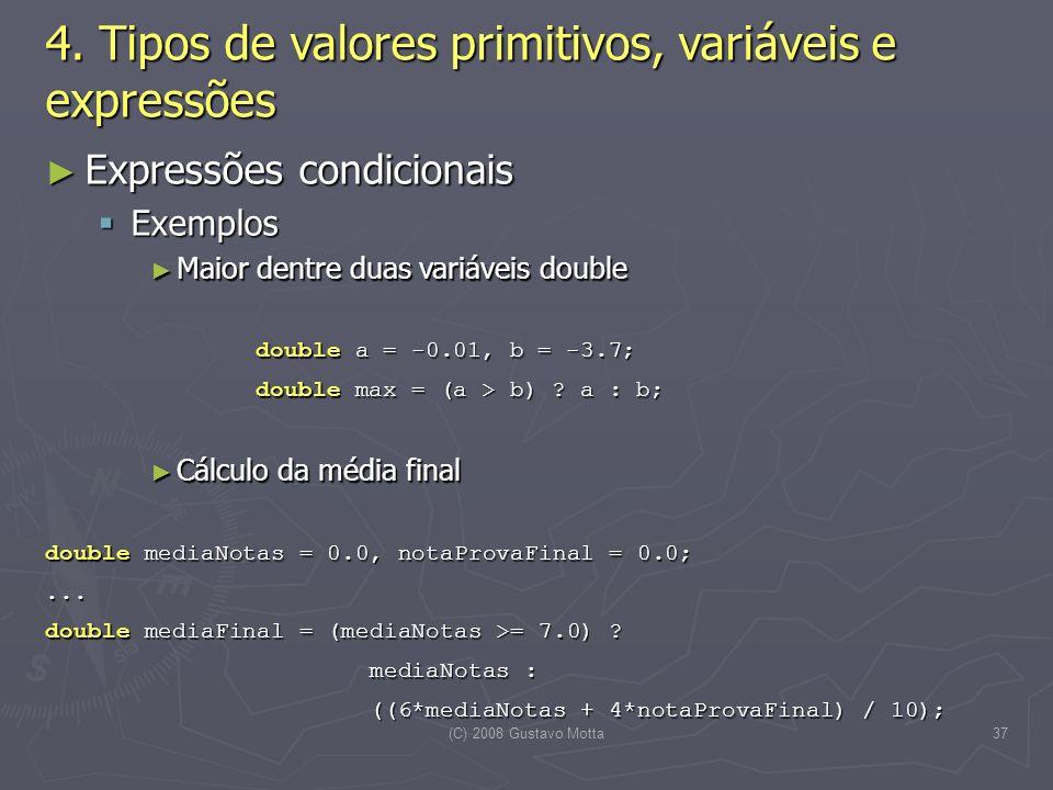 (C) 2008 Gustavo Motta37 Expressões condicionais Expressões condicionais Exemplos Exemplos Maior dentre duas variáveis double Maior dentre duas variáveis double double a = -0.01, b = -3.7; double max = (a > b) .