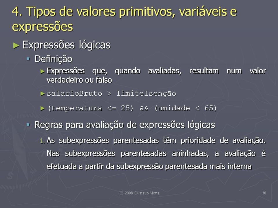 (C) 2008 Gustavo Motta38 Expressões lógicas Expressões lógicas Definição Definição Expressões que, quando avaliadas, resultam num valor verdadeiro ou falso Expressões que, quando avaliadas, resultam num valor verdadeiro ou falso salarioBruto > limiteIsenção salarioBruto > limiteIsenção (temperatura <= 25) && (umidade < 65) (temperatura <= 25) && (umidade < 65) Regras para avaliação de expressões lógicas Regras para avaliação de expressões lógicas 1.