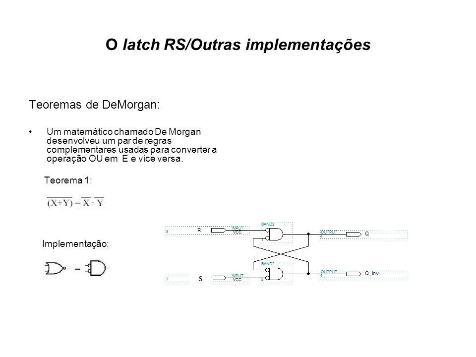 O latch RS/Outras implementações Teoremas de DeMorgan: Um matemático chamado De Morgan desenvolveu um par de regras complementares usadas para converter a operação OU em E e vice versa.