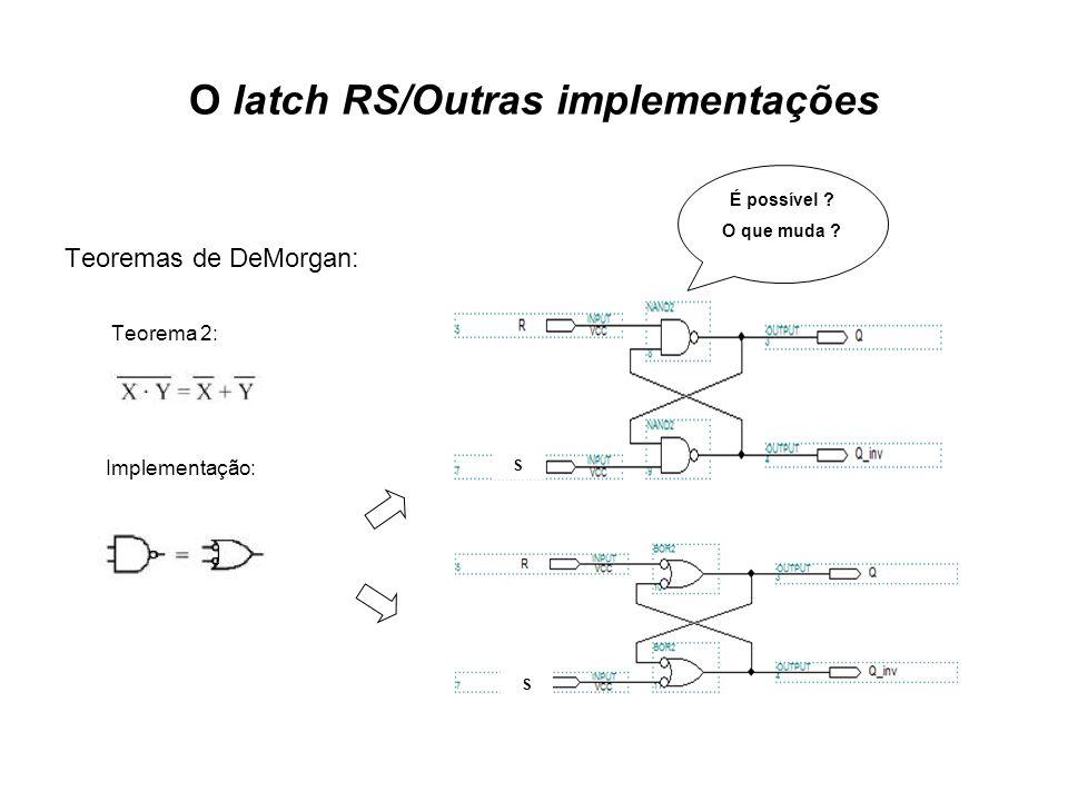 O latch RS/Outras implementações Teoremas de DeMorgan: Teorema 2: Implementação: É possível .