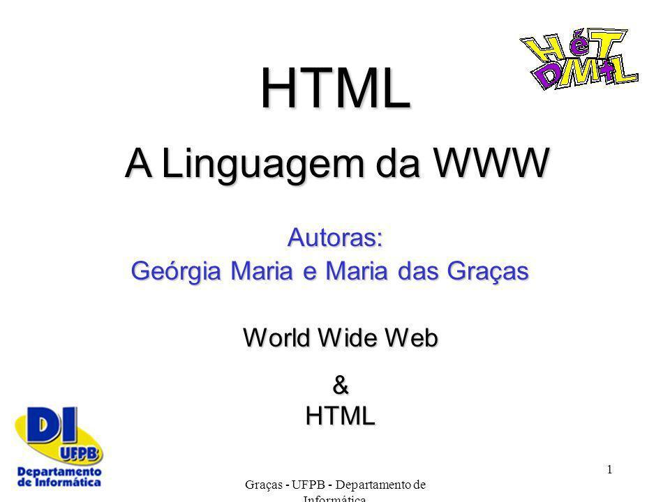 Copyright Geórgia Maria e Maria das Graças - UFPB - Departamento de Informática 1 HTML A Linguagem da WWW Geórgia Maria e Maria das Graças Autoras: Wo