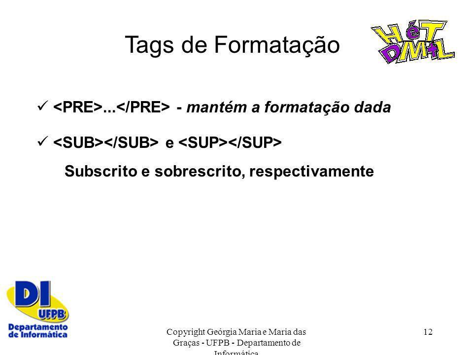Copyright Geórgia Maria e Maria das Graças - UFPB - Departamento de Informática 12 Tags de Formatação... - mantém a formatação dada e Subscrito e sobr