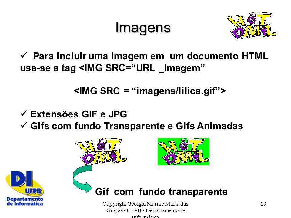 Copyright Geórgia Maria e Maria das Graças - UFPB - Departamento de Informática 19 Para incluir uma imagem em um documento HTML usa-se a tag <IMG SRC=
