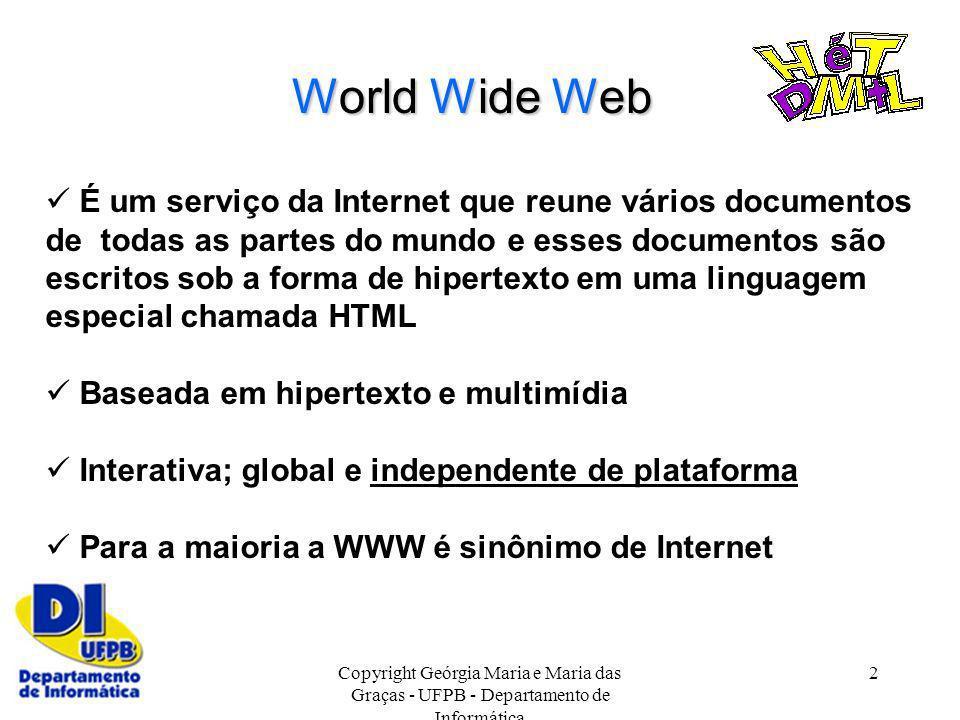 Copyright Geórgia Maria e Maria das Graças - UFPB - Departamento de Informática 2 World Wide Web É um serviço da Internet que reune vários documentos