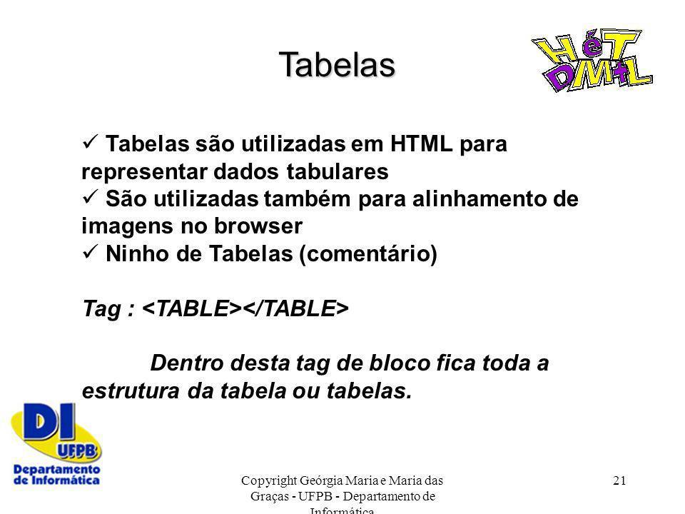 Copyright Geórgia Maria e Maria das Graças - UFPB - Departamento de Informática 21 Tabelas Tabelas são utilizadas em HTML para representar dados tabul
