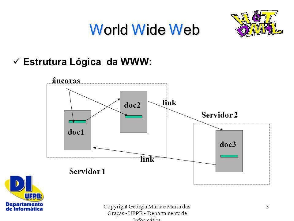 Copyright Geórgia Maria e Maria das Graças - UFPB - Departamento de Informática 3 World Wide Web Estrutura Lógica da WWW: Servidor 1 Servidor 2 doc1 d