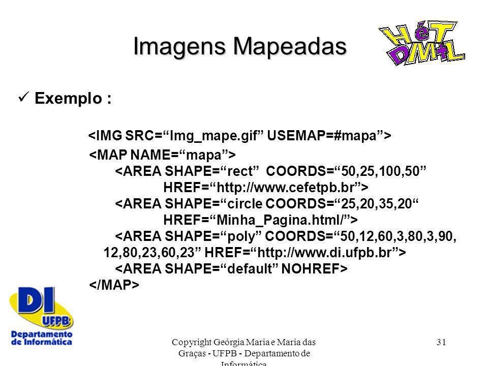 Copyright Geórgia Maria e Maria das Graças - UFPB - Departamento de Informática 31 Exemplo : <AREA SHAPE=rect COORDS=50,25,100,50 HREF=http://www.cefe