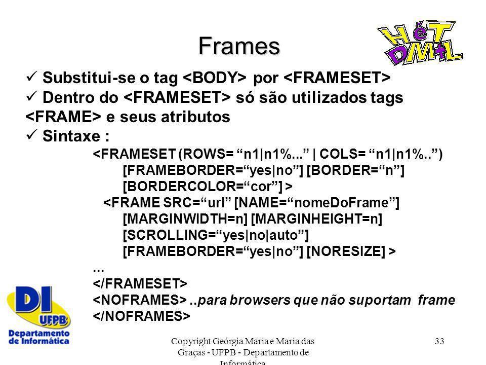 Copyright Geórgia Maria e Maria das Graças - UFPB - Departamento de Informática 33 Frames Substitui-se o tag por Dentro do só são utilizados tags e se