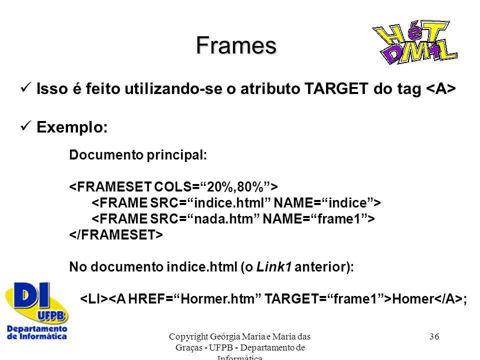 Copyright Geórgia Maria e Maria das Graças - UFPB - Departamento de Informática 36 Frames Isso é feito utilizando-se o atributo TARGET do tag Exemplo: